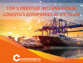 TOP 5 PRESTIGE INTERNATIONAL LOGISTICS COMPANIES IN VIETNAM